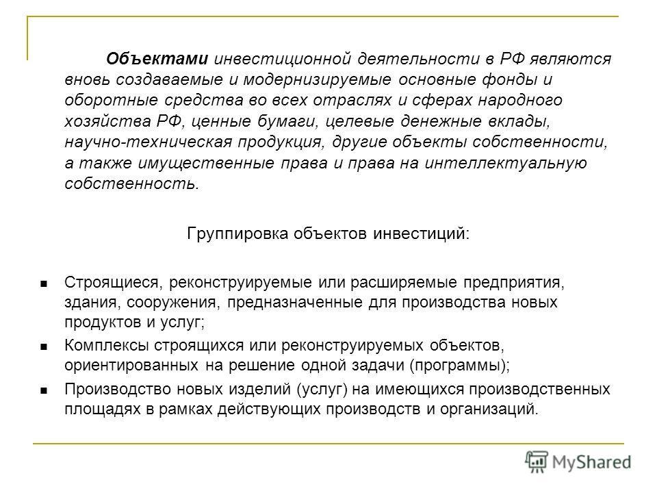 Объектами инвестиционной деятельности в РФ являются вновь создаваемые и модернизируемые основные фонды и оборотные средства во всех отраслях и сферах народного хозяйства РФ, ценные бумаги, целевые денежные вклады, научно-техническая продукция, другие