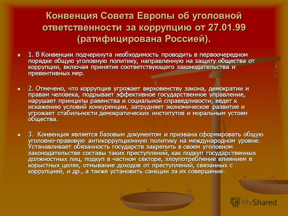 Конвенция Совета Европы об уголовной ответственности за коррупцию от 27.01.99 (ратифицирована Россией). 1. В Конвенции подчеркнута необходимость проводить в первоочередном порядке общую уголовную политику, направленную на защиту общества от коррупции