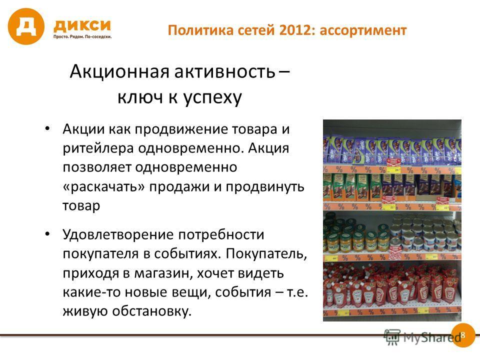 8 Политика сетей 2012: ассортимент Акционная активность – ключ к успеху Акции как продвижение товара и ритейлера одновременно. Акция позволяет одновременно «раскачать» продажи и продвинуть товар Удовлетворение потребности покупателя в событиях. Покуп