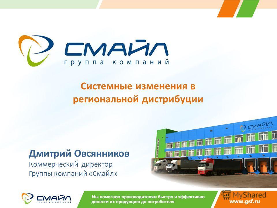 Системные изменения в региональной дистрибуции Дмитрий Овсянников Коммерческий директор Группы компаний «Смайл»