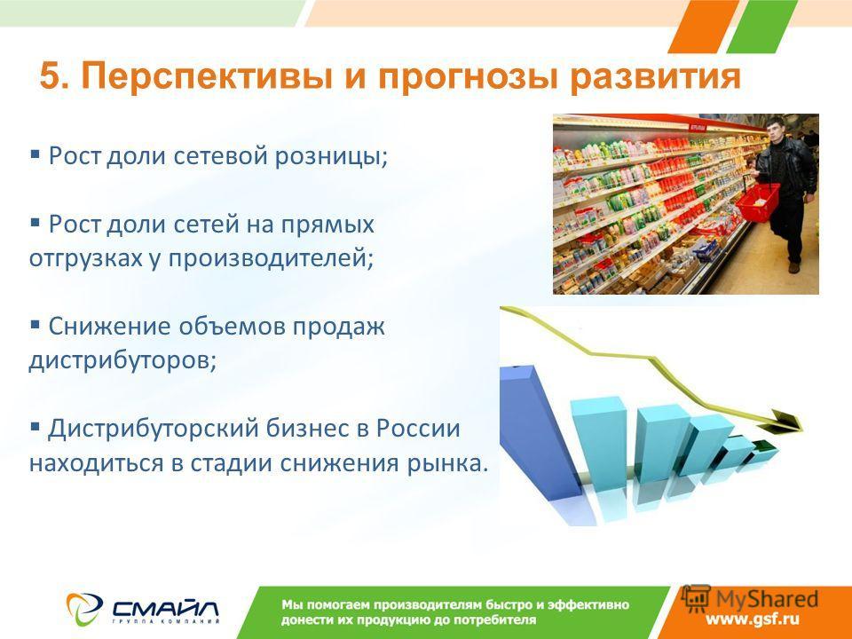 Рост доли сетевой розницы; Рост доли сетей на прямых отгрузках у производителей; Снижение объемов продаж дистрибуторов; Дистрибуторский бизнес в России находиться в стадии снижения рынка. 5. Перспективы и прогнозы развития