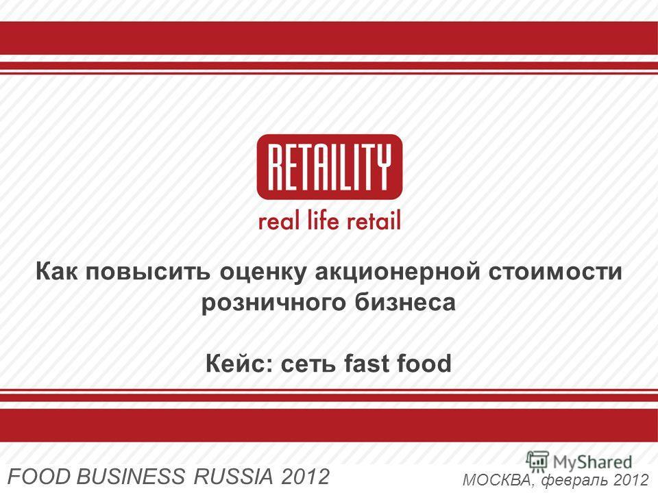 Как повысить оценку акционерной стоимости розничного бизнеса Кейс: сеть fast food МОСКВА, февраль 2012 FOOD BUSINESS RUSSIA 2012