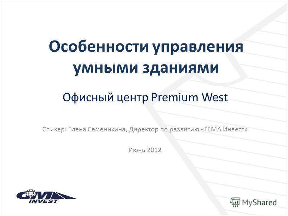 Особенности управления умными зданиями Офисный центр Premium West Спикер: Елена Семенихина, Директор по развитию «ГЕМА Инвест» Июнь 2012
