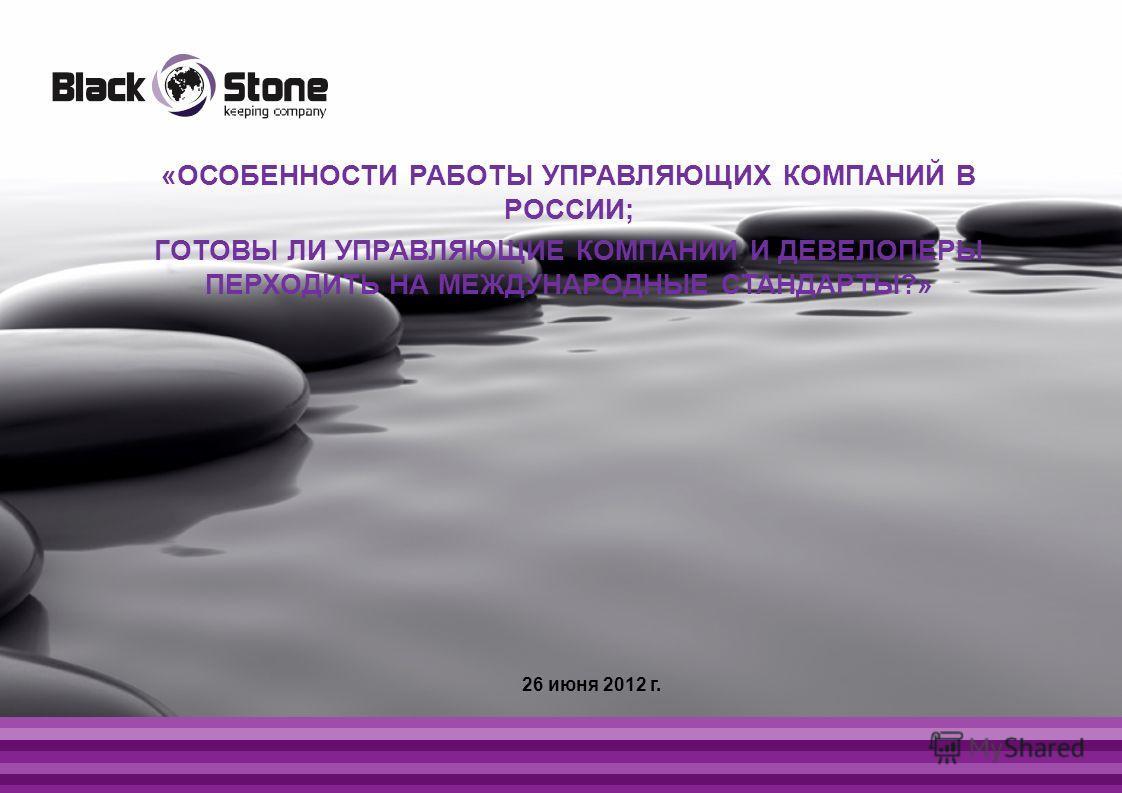 «ОСОБЕННОСТИ РАБОТЫ УПРАВЛЯЮЩИХ КОМПАНИЙ В РОССИИ; ГОТОВЫ ЛИ УПРАВЛЯЮЩИЕ КОМПАНИИ И ДЕВЕЛОПЕРЫ ПЕРХОДИТЬ НА МЕЖДУНАРОДНЫЕ СТАНДАРТЫ?» 26 июня 2012 г.