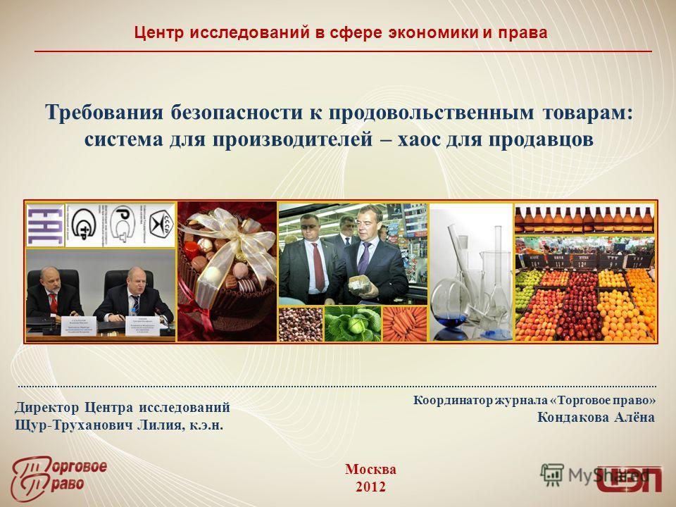 Директор Центра исследований Щур-Труханович Лилия, к.э.н. Центр исследований в сфере экономики и права Москва 2012 Требования безопасности к продовольственным товарам: система для производителей – хаос для продавцов Координатор журнала «Торговое прав
