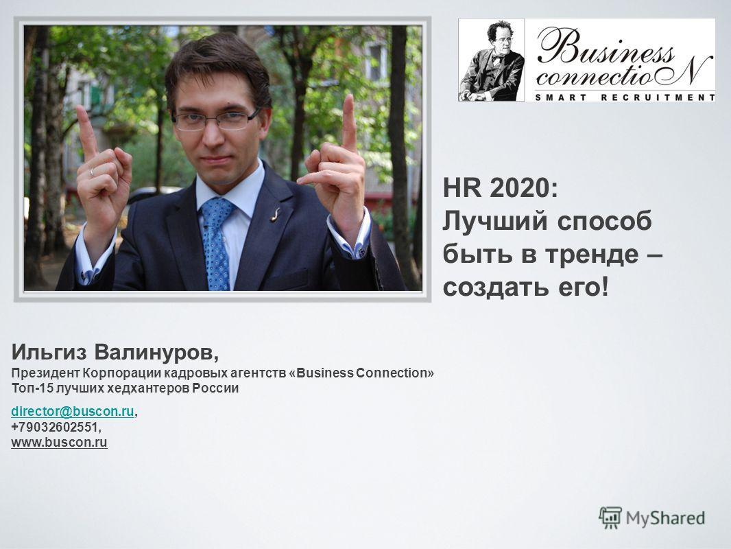 Ильгиз Валинуров, Президент Корпорации кадровых агентств «Business Connection» Топ-15 лучших хедхантеров России director@buscon.rudirector@buscon.ru, +79032602551, www.buscon.ru HR 2020: Лучший способ быть в тренде – создать его!