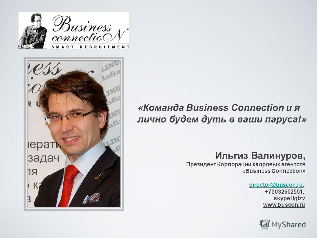 Ильгиз Валинуров, Президент Корпорации кадровых агентств «Business Connection» director@buscon.rudirector@buscon.ru, +79032602551, skype ilgizv www.buscon.ru «Команда Business Connection и я лично будем дуть в ваши паруса!»