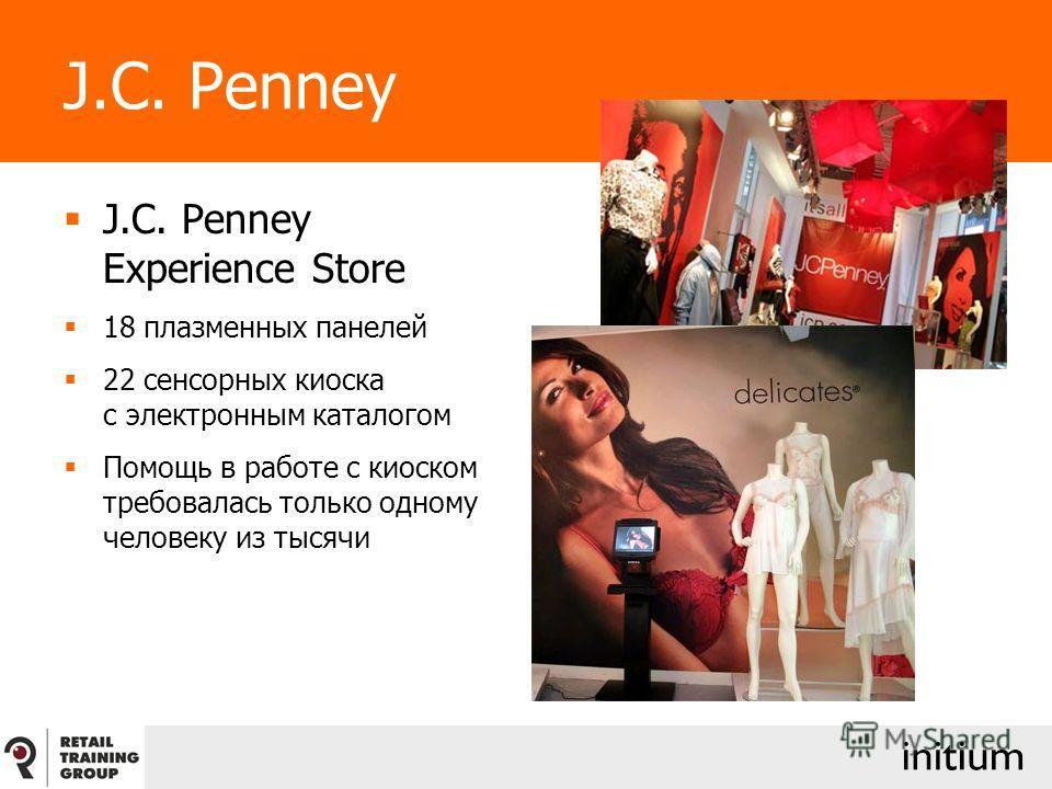 J.C. Penney J.C. Penney Experience Store 18 плазменных панелей 22 сенсорных киоска с электронным каталогом Помощь в работе с киоском требовалась только одному человеку из тысячи