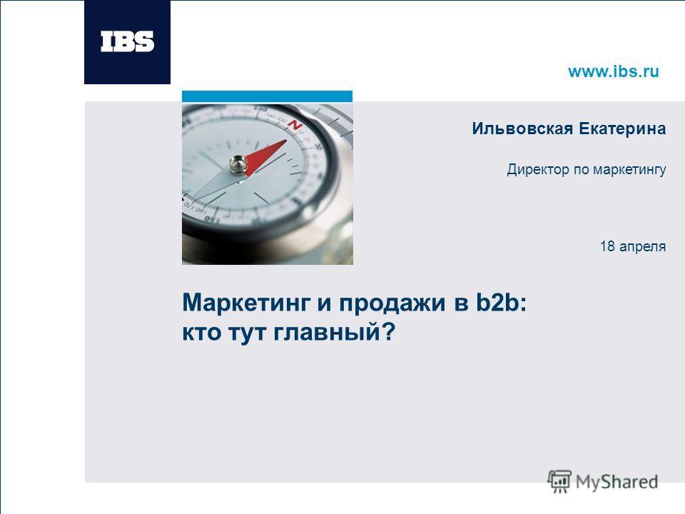 www.ibs.ru Вставьте картинку Маркетинг и продажи в b2b: кто тут главный? Ильвовская Екатерина Директор по маркетингу 18 апреля