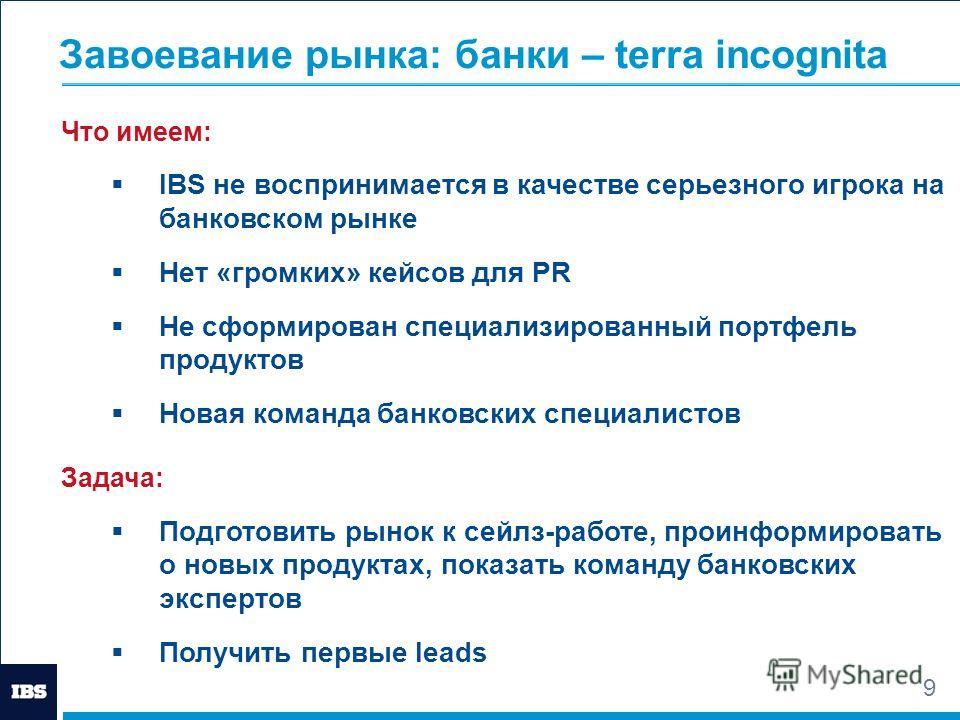 9 Завоевание рынка: банки – terra incognita Что имеем: IBS не воспринимается в качестве серьезного игрока на банковском рынке Нет «громких» кейсов для PR Не сформирован специализированный портфель продуктов Новая команда банковских специалистов Задач