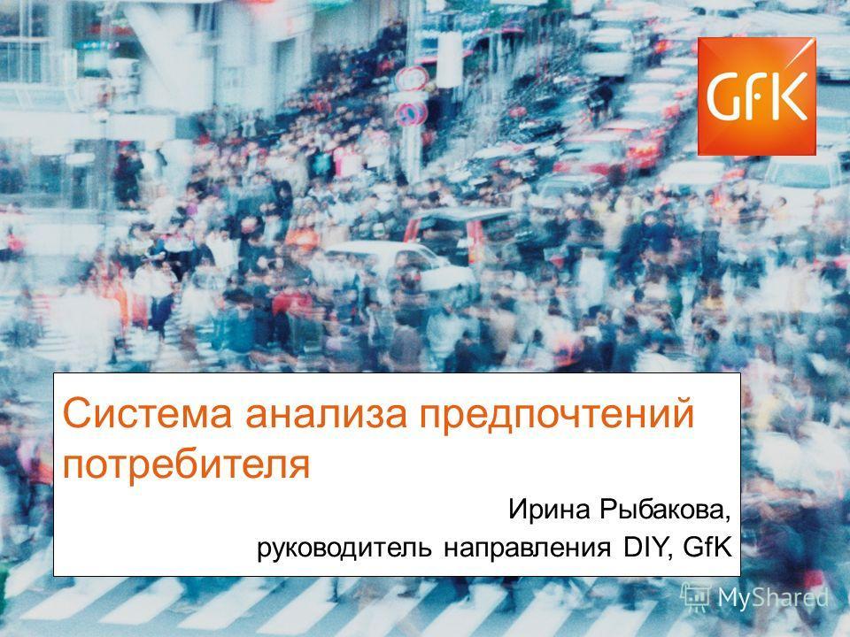 © GfK 2012 | Title of presentation | DD. Month 20121 Система анализа предпочтений потребителя Ирина Рыбакова, руководитель направления DIY, GfK