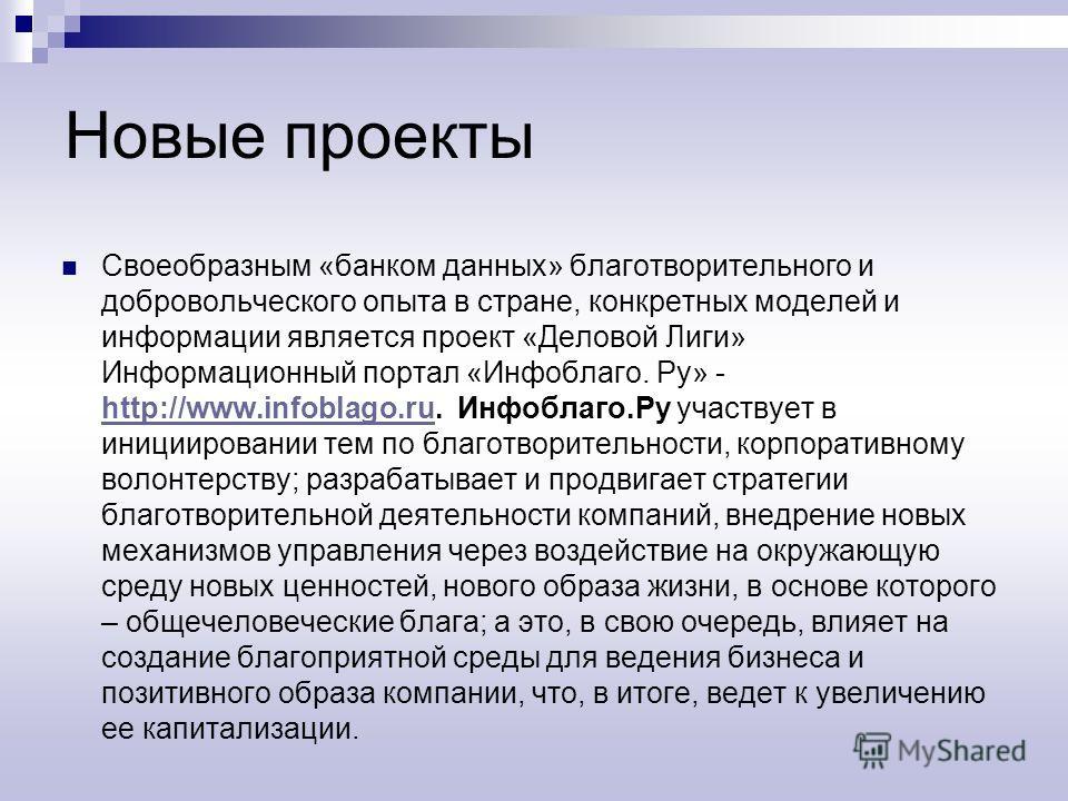 Новые проекты Своеобразным «банком данных» благотворительного и добровольческого опыта в стране, конкретных моделей и информации является проект «Деловой Лиги» Информационный портал «Инфоблаго. Ру» - http://www.infoblago.ru. Инфоблаго.Ру участвует в
