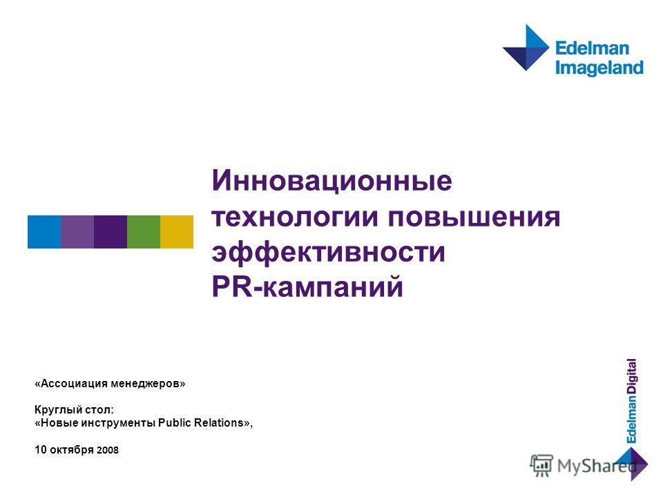 Инновационные технологии повышения эффективности PR-кампаний «Ассоциация менеджеров» Круглый стол: «Новые инструменты Public Relations», 10 октября 2008