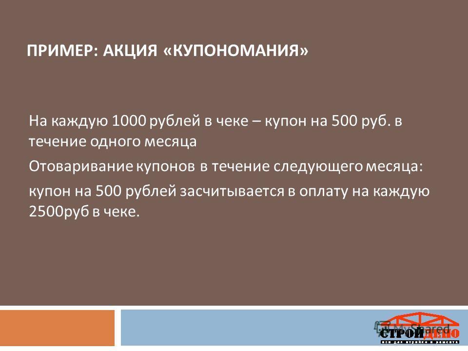 ПРИМЕР : АКЦИЯ « КУПОНОМАНИЯ » На каждую 1000 рублей в чеке – купон на 500 руб. в течение одного месяца Отоваривание купонов в течение следующего месяца : купон на 500 рублей засчитывается в оплату на каждую 2500 руб в чеке.
