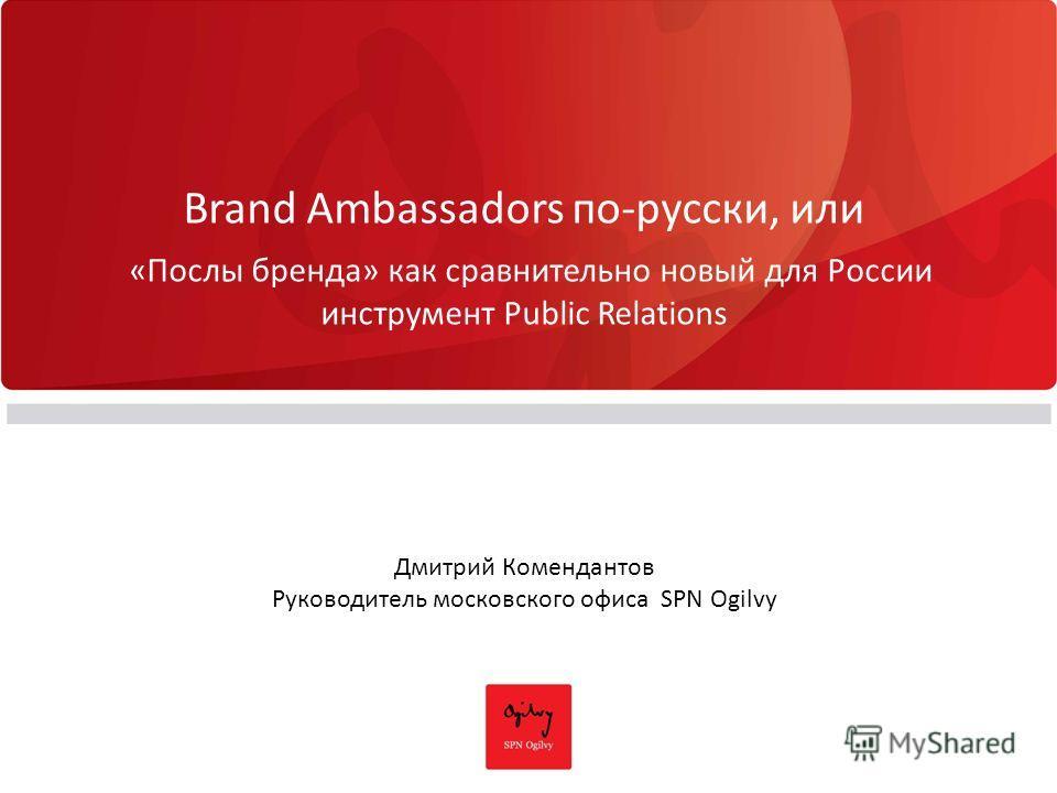 Brand Ambassadors по-русски, или «Послы бренда» как сравнительно новый для России инструмент Public Relations Дмитрий Комендантов Руководитель московского офиса SPN Ogilvy