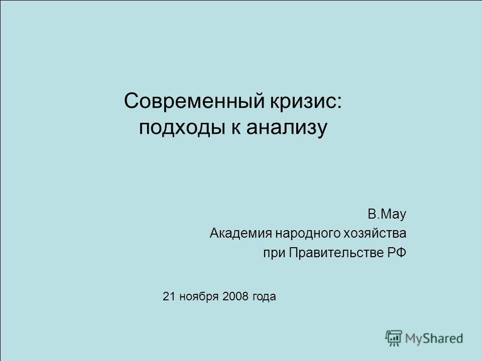Современный кризис: подходы к анализу В.Мау Академия народного хозяйства при Правительстве РФ 21 ноября 2008 года
