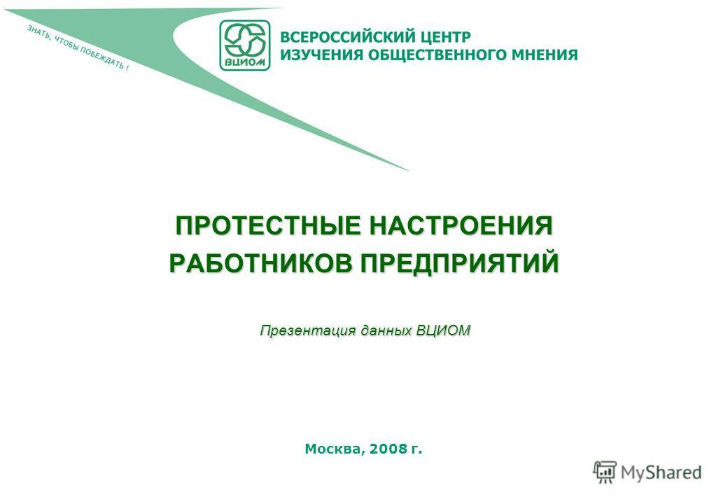 Москва, 2008 г. ПРОТЕСТНЫЕ НАСТРОЕНИЯ РАБОТНИКОВ ПРЕДПРИЯТИЙ Презентация данных ВЦИОМ