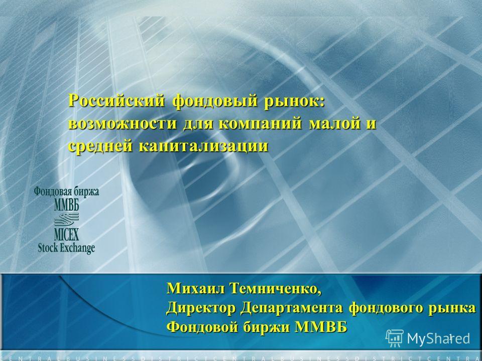 1 Российский фондовый рынок: возможности для компаний малой и средней капитализации Михаил Темниченко, Директор Департамента фондового рынка Фондовой биржи ММВБ