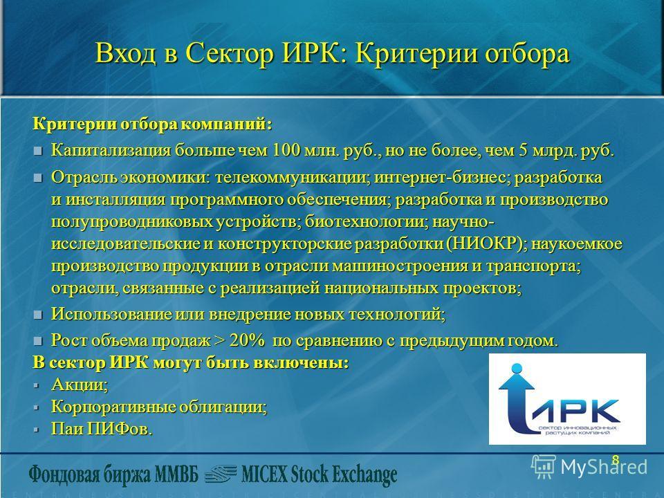 8 Вход в Сектор ИРК: Критерии отбора Критерии отбора компаний: n Капитализация больше чем 100 млн. руб., но не более, чем 5 млрд. руб. n Отрасль экономики: телекоммуникации; интернет-бизнес; разработка и инсталляция программного обеспечения; разработ