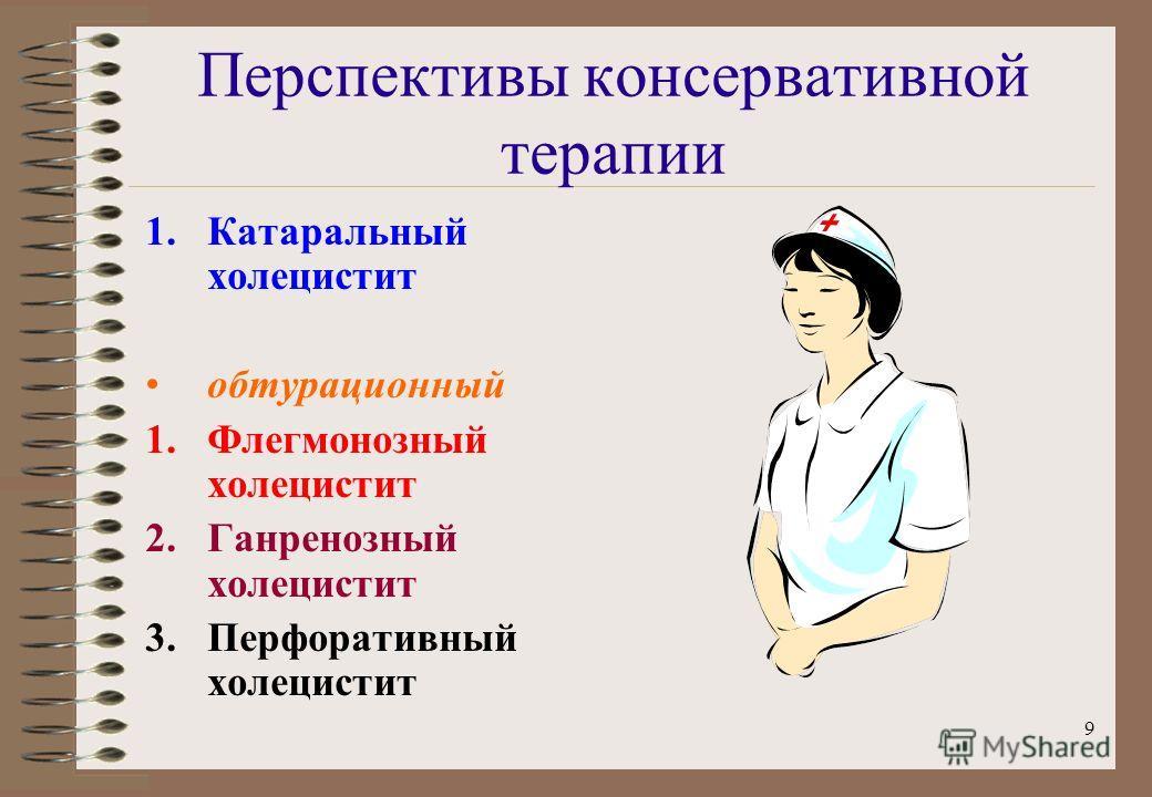 9 Перспективы консервативной терапии 1.Катаральный холецистит обтурационный 1.Флегмонозный холецистит 2.Ганренозный холецистит 3.Перфоративный холецистит