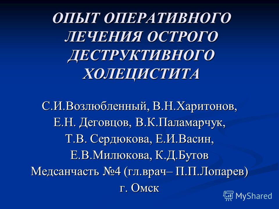 ОПЫТ ОПЕРАТИВНОГО ЛЕЧЕНИЯ ОСТРОГО ДЕСТРУКТИВНОГО ХОЛЕЦИСТИТА С.И.Возлюбленный, В.Н.Харитонов, Е.Н. Деговцов, В.К.Паламарчук, Т.В. Сердюкова, Е.И.Васин, Е.В.Милюкова, К.Д.Бутов Медсанчасть 4 (гл.врач– П.П.Лопарев) г. Омск