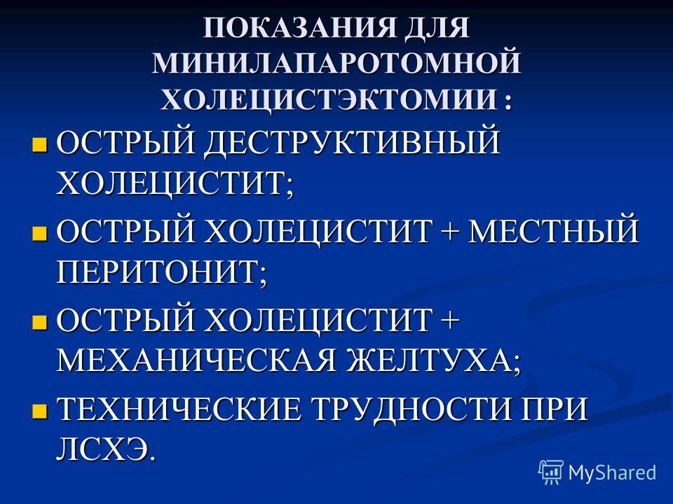 ПОКАЗАНИЯ ДЛЯ МИНИЛАПАРОТОМНОЙ ХОЛЕЦИСТЭКТОМИИ : ОСТРЫЙ ДЕСТРУКТИВНЫЙ ХОЛЕЦИСТИТ; ОСТРЫЙ ДЕСТРУКТИВНЫЙ ХОЛЕЦИСТИТ; ОСТРЫЙ ХОЛЕЦИСТИТ + МЕСТНЫЙ ПЕРИТОНИТ; ОСТРЫЙ ХОЛЕЦИСТИТ + МЕСТНЫЙ ПЕРИТОНИТ; ОСТРЫЙ ХОЛЕЦИСТИТ + МЕХАНИЧЕСКАЯ ЖЕЛТУХА; ОСТРЫЙ ХОЛЕЦИСТ