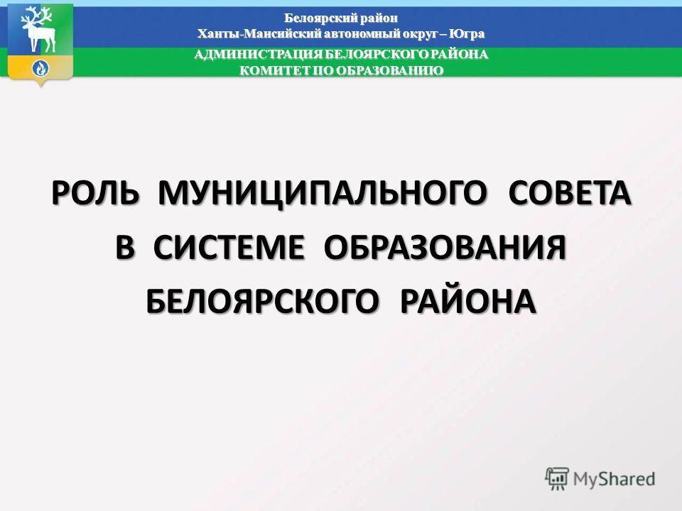 Белоярский район Ханты-Мансийский автономный округ – Югра АДМИНИСТРАЦИЯ БЕЛОЯРСКОГО РАЙОНА КОМИТЕТ ПО ОБРАЗОВАНИЮ РОЛЬ МУНИЦИПАЛЬНОГО СОВЕТА В СИСТЕМЕ ОБРАЗОВАНИЯ БЕЛОЯРСКОГО РАЙОНА