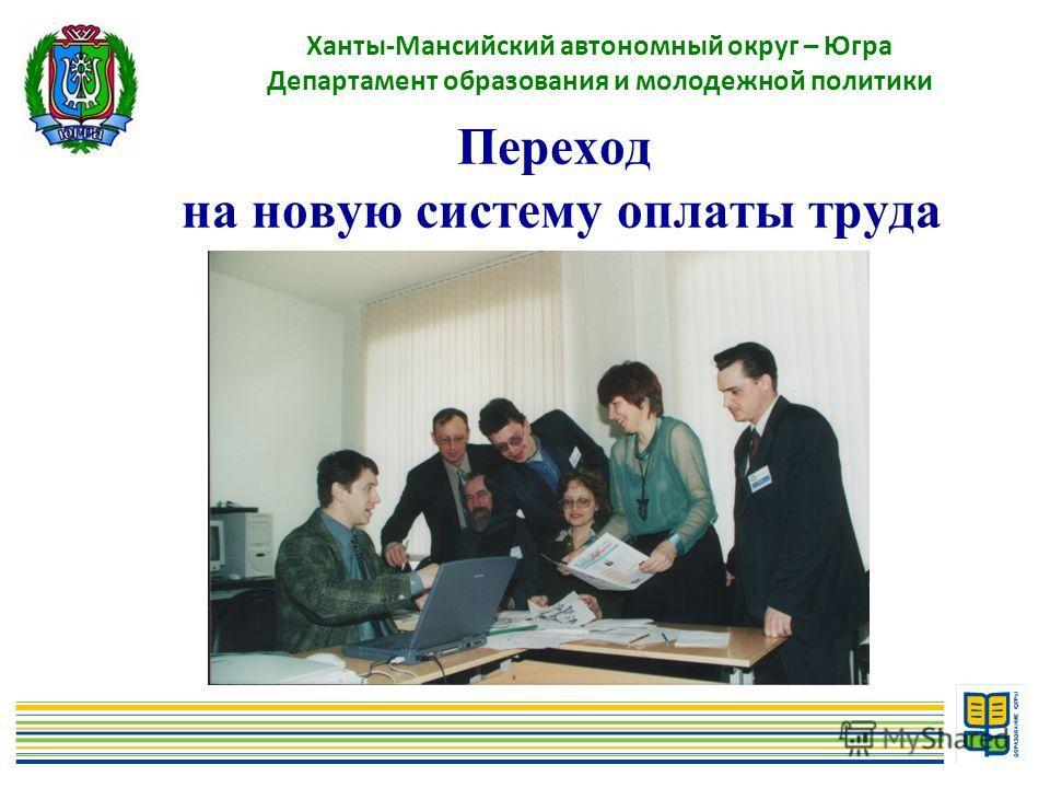Переход на новую систему оплаты труда Ханты-Мансийский автономный округ – Югра Департамент образования и молодежной политики
