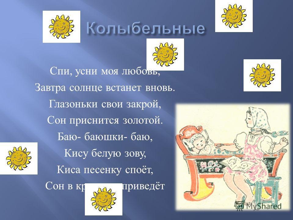 Спи, усни моя любовь, Завтра солнце встанет вновь. Глазоньки свои закрой, Сон приснится золотой. Баю - баюшки - баю, Кису белую зову, Киса песенку споёт, Сон в кроватку приведёт