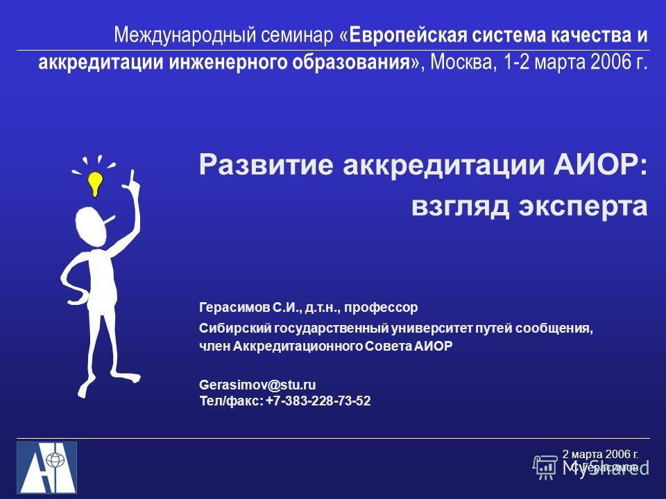 2 марта 2006 г. С.Герасимов Международный семинар « Европейская система качества и аккредитации инженерного образования », Москва, 1-2 марта 2006 г. Развитие аккредитации АИОР: взгляд эксперта Герасимов С.И., д.т.н., профессор Сибирский государственн