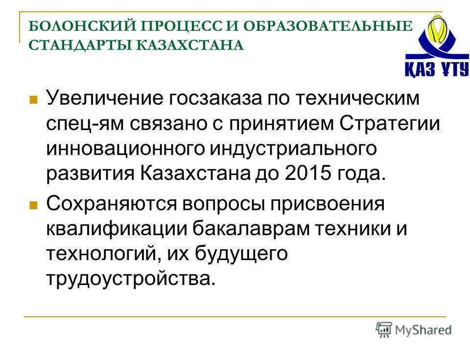 БОЛОНСКИЙ ПРОЦЕСС И ОБРАЗОВАТЕЛЬНЫЕ СТАНДАРТЫ КАЗАХСТАНА Увеличение госзаказа по техническим спец-ям связано с принятием Стратегии инновационного индустриального развития Казахстана до 2015 года. Сохраняются вопросы присвоения квалификации бакалаврам