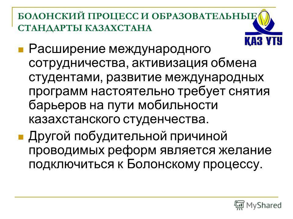 БОЛОНСКИЙ ПРОЦЕСС И ОБРАЗОВАТЕЛЬНЫЕ СТАНДАРТЫ КАЗАХСТАНА Расширение международного сотрудничества, активизация обмена студентами, развитие международных программ настоятельно требует снятия барьеров на пути мобильности казахстанского студенчества. Др