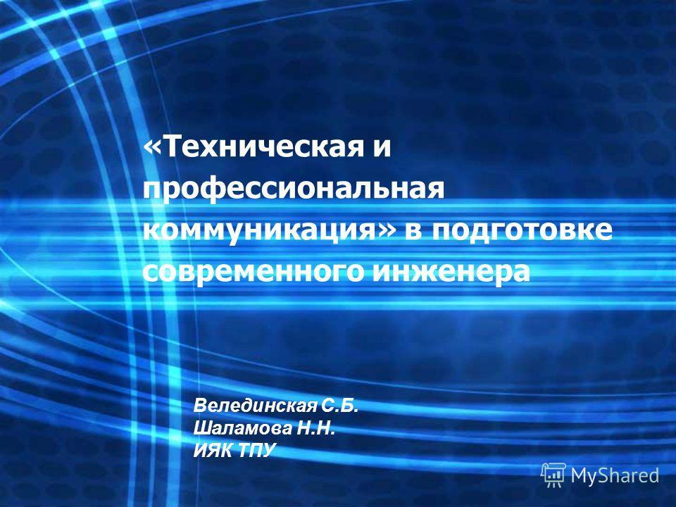 «Техническая и профессиональная коммуникация» в подготовке современного инженера Велединская С.Б. Шаламова Н.Н. ИЯК ТПУ