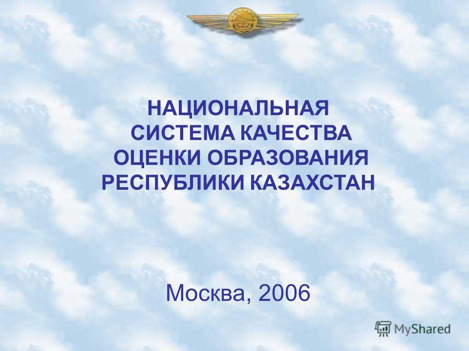НАЦИОНАЛЬНАЯ СИСТЕМА КАЧЕСТВА ОЦЕНКИ ОБРАЗОВАНИЯ РЕСПУБЛИКИ КАЗАХСТАН Москва, 2006