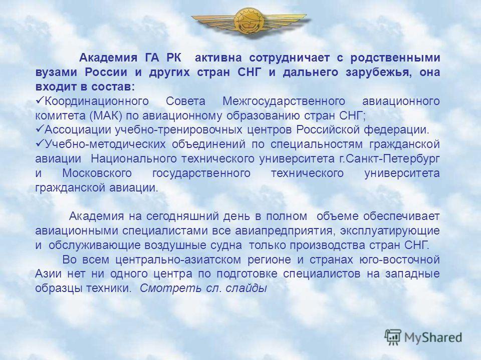 Академия ГА РК активна сотрудничает с родственными вузами России и других стран СНГ и дальнего зарубежья, она входит в состав: Координационного Совета Межгосударственного авиационного комитета (МАК) по авиационному образованию стран СНГ; Ассоциации у