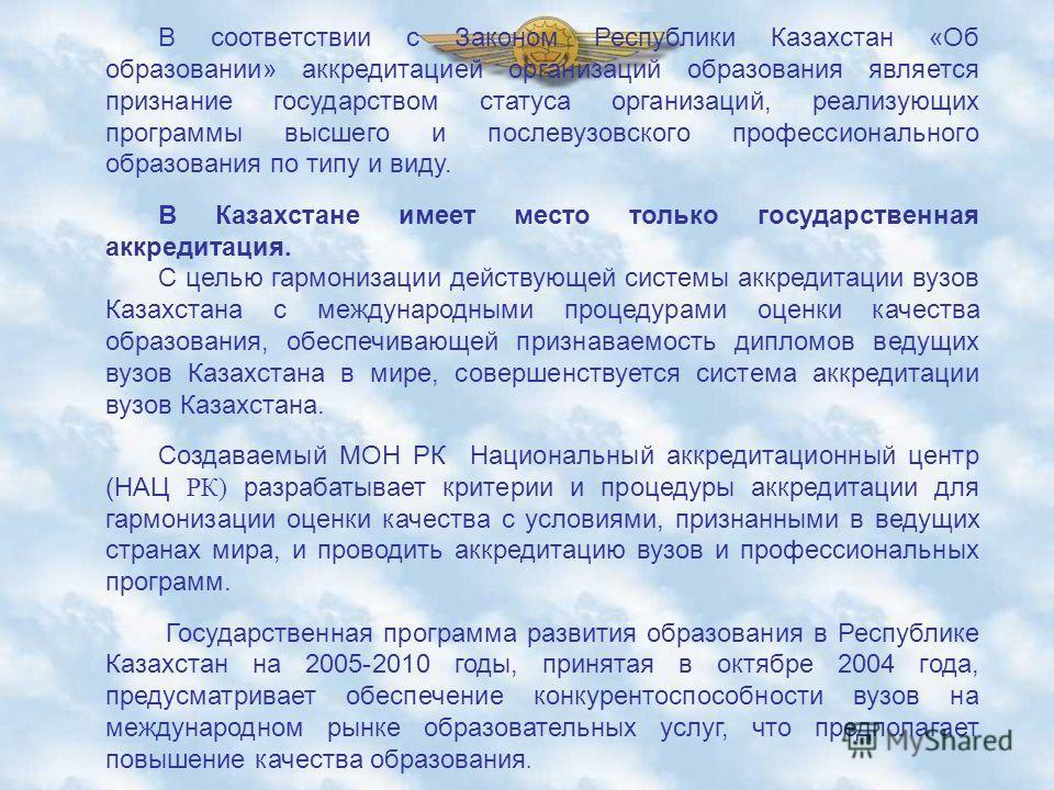 В соответствии с Законом Республики Казахстан «Об образовании» аккредитацией организаций образования является признание государством статуса организаций, реализующих программы высшего и послевузовского профессионального образования по типу и виду. В