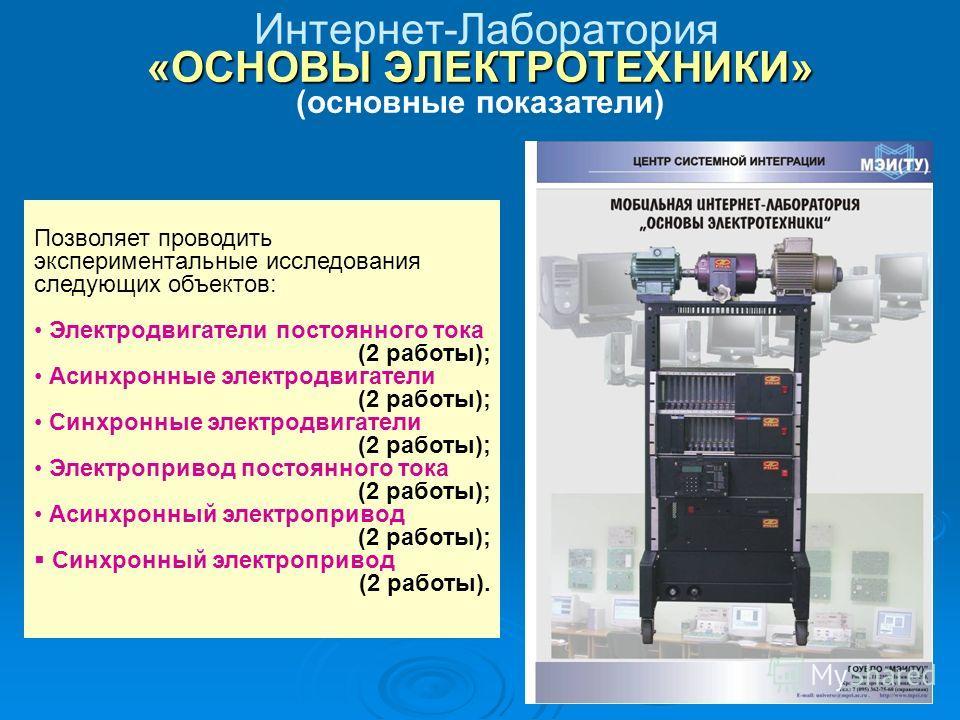 «ОСНОВЫ ЭЛЕКТРОТЕХНИКИ» Интернет-Лаборатория «ОСНОВЫ ЭЛЕКТРОТЕХНИКИ» (основные показатели) Позволяет проводить экспериментальные исследования следующих объектов: Электродвигатели постоянного тока (2 работы); Асинхронные электродвигатели (2 работы); С