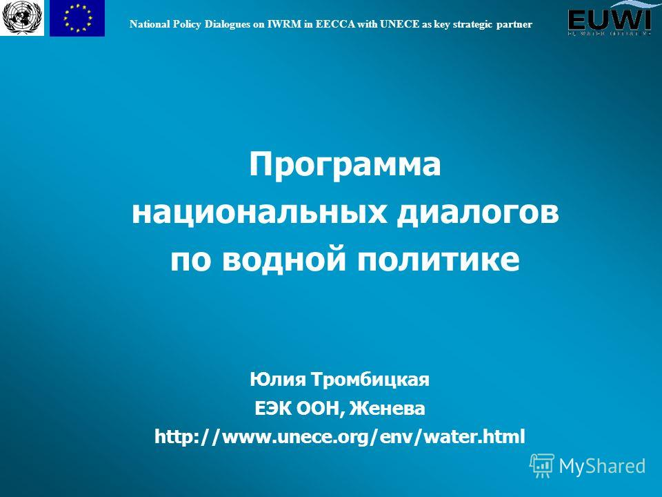 National Policy Dialogues on IWRM in EECCA with UNECE as key strategic partner Программа национальных диалогов по водной политике Юлия Тромбицкая ЕЭК ООН, Женева http://www.unece.org/env/water.html