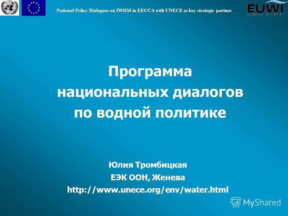 National Policy Dialogues on IWRM in EECCA with UNECE as key strategic partner Программа национальных диалогов по водной политике Юлия Тромбицкая ЕЭК ООН, Женева http://www.unece.org/env/water.html