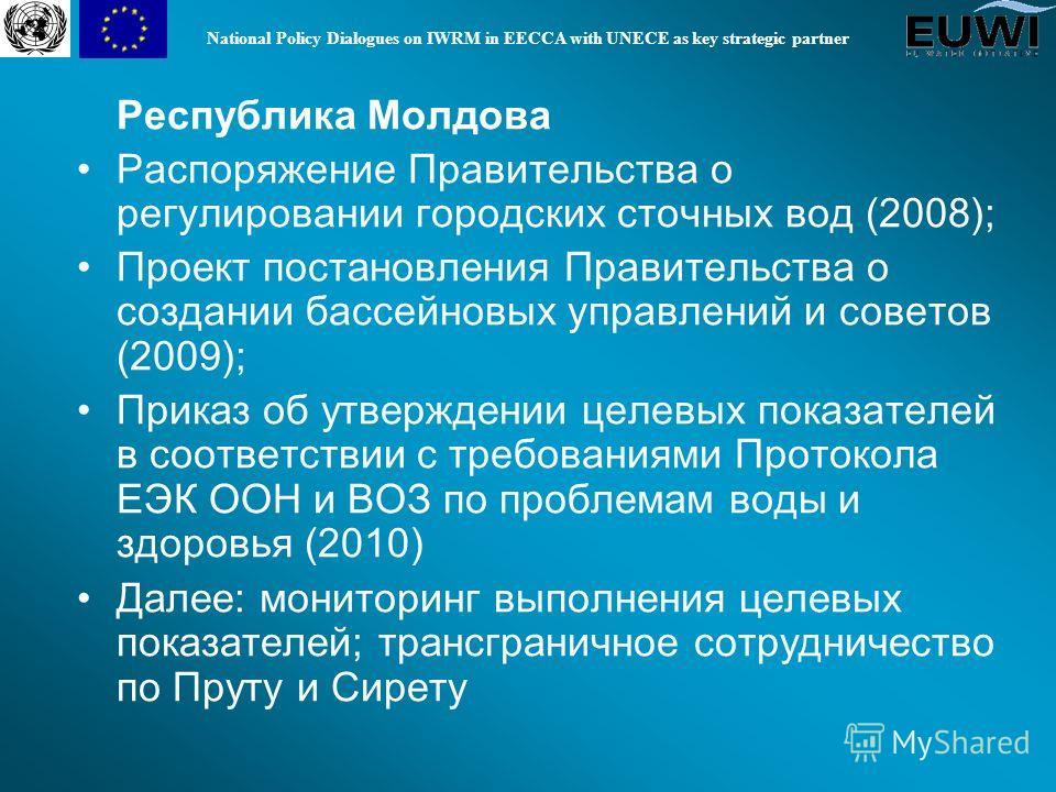 National Policy Dialogues on IWRM in EECCA with UNECE as key strategic partner Республика Молдова Распоряжение Правительства о регулировании городских сточных вод (200 8 ); Проект постановления Правительства о создании бассейновых управлений и совето