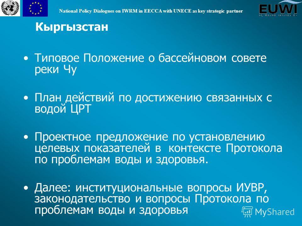 National Policy Dialogues on IWRM in EECCA with UNECE as key strategic partner Кыргызстан Типовое Положение о бассейновом совете реки Чу План действий по достижению связанных с водой ЦРТ Проектное предложение по установлению целевых показателей в кон