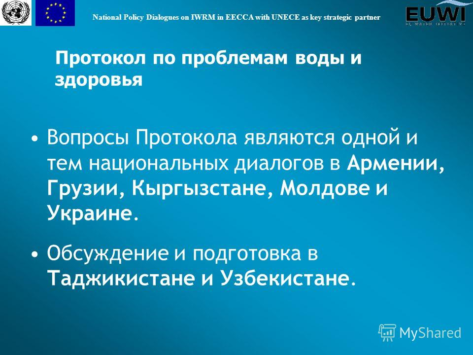 National Policy Dialogues on IWRM in EECCA with UNECE as key strategic partner Вопросы Протокола являются одной и тем национальных диалогов в Армении, Грузии, Кыргызстане, Молдове и Украине. Обсуждение и подготовка в Таджикистане и Узбекистане. Прото