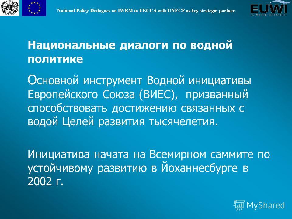 National Policy Dialogues on IWRM in EECCA with UNECE as key strategic partner Национальные диалоги по водной политике О сновной инструмент Водной инициативы Европейского Союза (ВИЕС), призванный способствовать достижению связанных с водой Целей разв