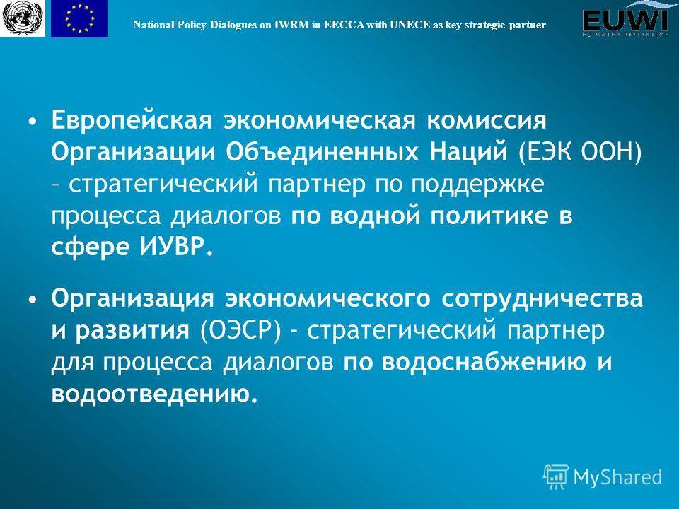 National Policy Dialogues on IWRM in EECCA with UNECE as key strategic partner Европейская экономическая комиссия Организации Объединенных Наций (ЕЭК ООН) – стратегический партнер по поддержке процесса диалогов по водной политике в сфере ИУВР. Органи