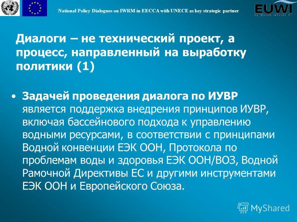 National Policy Dialogues on IWRM in EECCA with UNECE as key strategic partner Задачей проведения диалога по ИУВР является поддержка внедрения принципов ИУВР, включая бассейнового подхода к управлению водными ресурсами, в соответствии с принципами Во