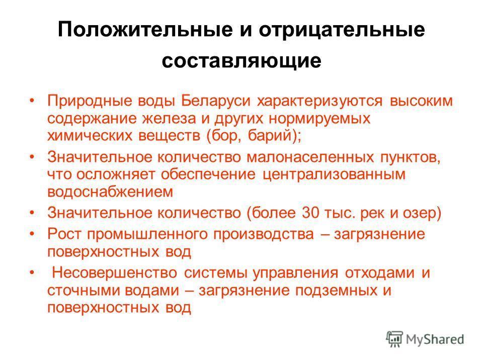 Положительные и отрицательные составляющие Природные воды Беларуси характеризуются высоким содержание железа и других нормируемых химических веществ (бор, барий); Значительное количество малонаселенных пунктов, что осложняет обеспечение централизован