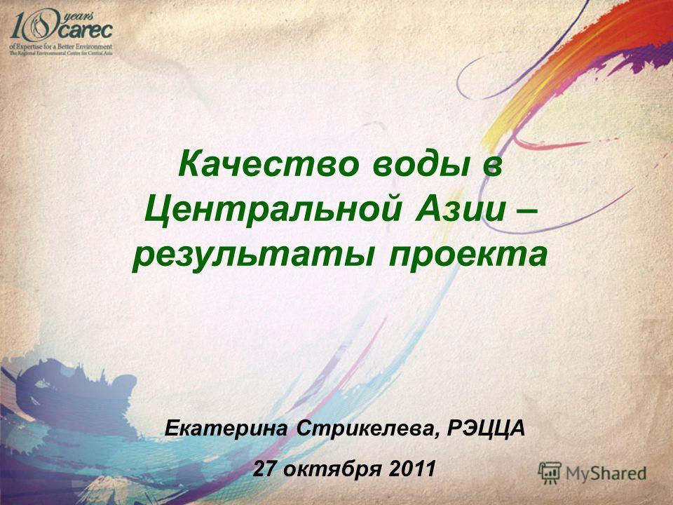 Качество воды в Центральной Азии – результаты проекта Екатерина Стрикелева, РЭЦЦА 27 октября 2011