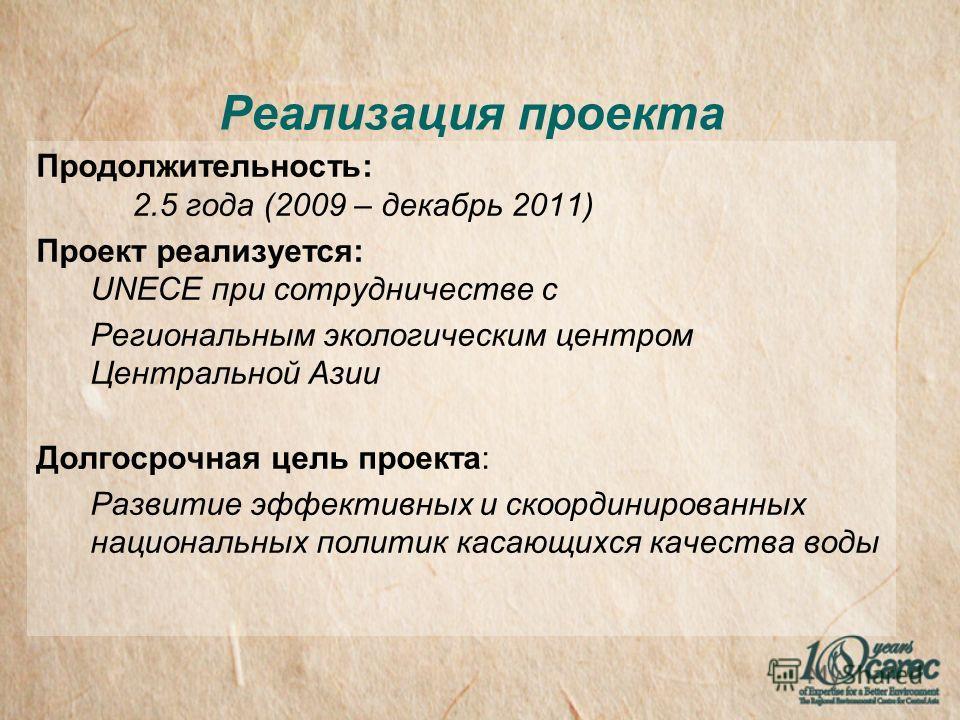Реализация проекта Продолжительность: 2.5 года (2009 – декабрь 2011) Проект реализуется: UNECE при сотрудничестве с Региональным экологическим центром Центральной Азии Долгосрочная цель проекта: Pазвитие эффективных и скоординированных национальных п
