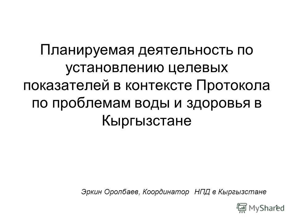 1 Планируемая деятельность по установлению целевых показателей в контексте Протокола по проблемам воды и здоровья в Кыргызстане Эркин Оролбаев, Координатор НПД в Кыргызстане
