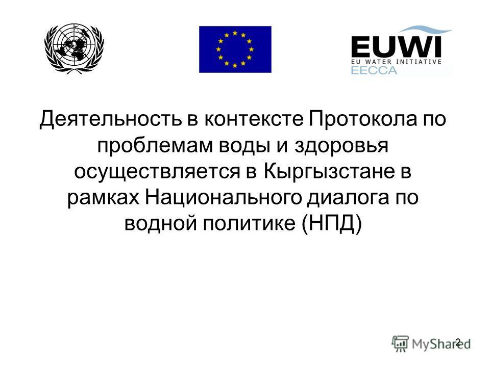 2 Деятельность в контексте Протокола по проблемам воды и здоровья осуществляется в Кыргызстане в рамках Национального диалога по водной политике (НПД)